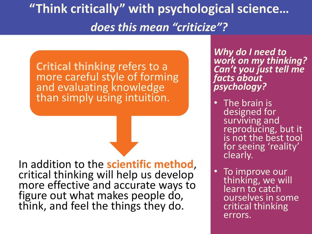 thinking critically with psychological science ppt Critical thinking is the objective analysis of facts to form a judgment the subject is complex, and several different definitions exist, which generally include the rational, skeptical, unbiased analysis, or evaluation of factual evidencecritical thinking is self-directed, self-disciplined, self-monitored, and self-corrective thinking it presupposed assent to rigorous standards of.