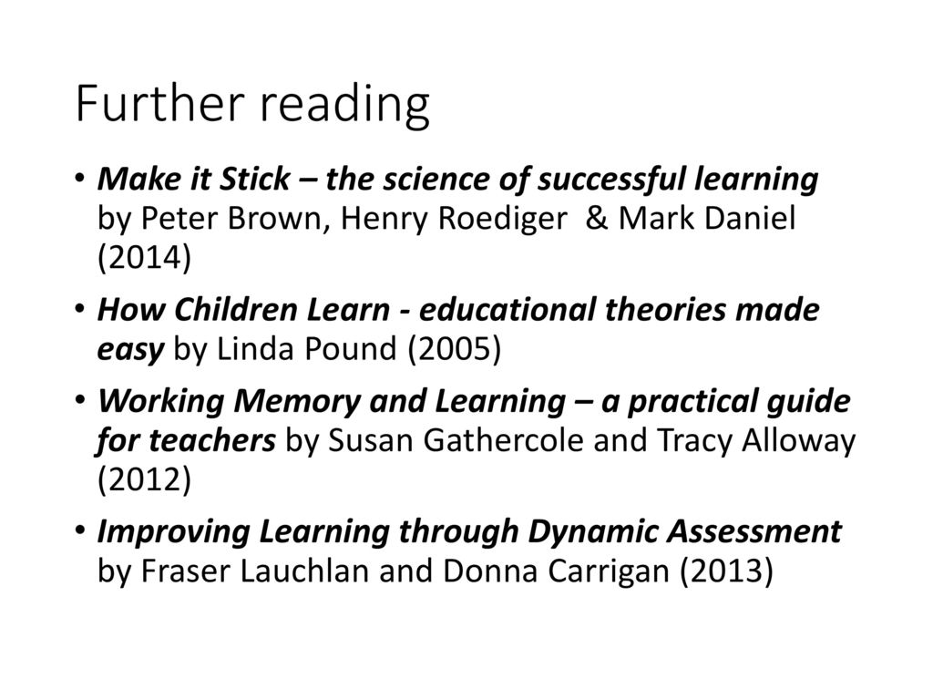 Further reading Make it Stick – the science of successful learning by Peter  Brown, Henry