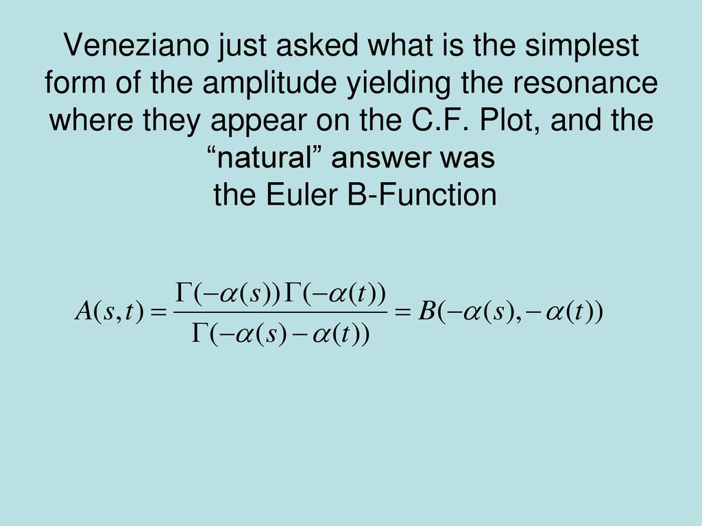 Veneziano just asked what is the simplest form of the amplitude yielding the resonance where they appear on the C.F.