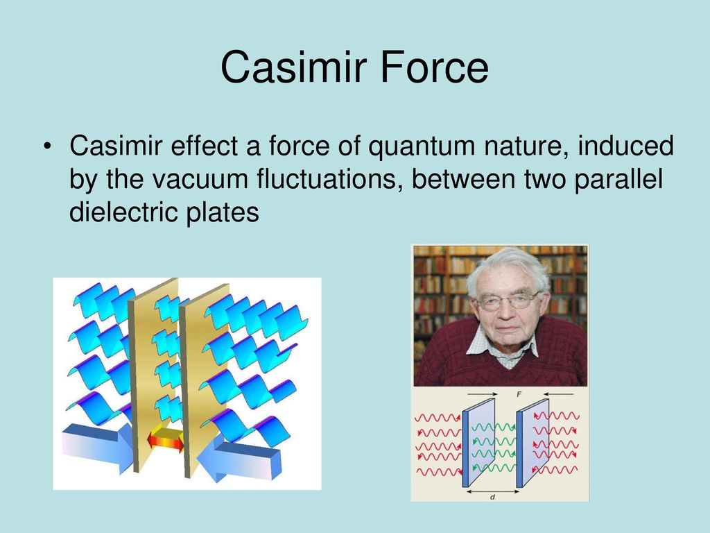 Casimir Force Casimir effect a force of quantum nature, induced by the vacuum fluctuations, between two parallel dielectric plates.