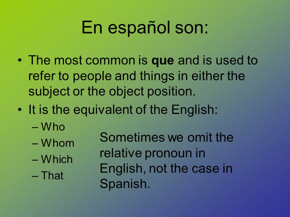 En español son: The most common is que and is used to refer to people and things in either the subject or the object position.