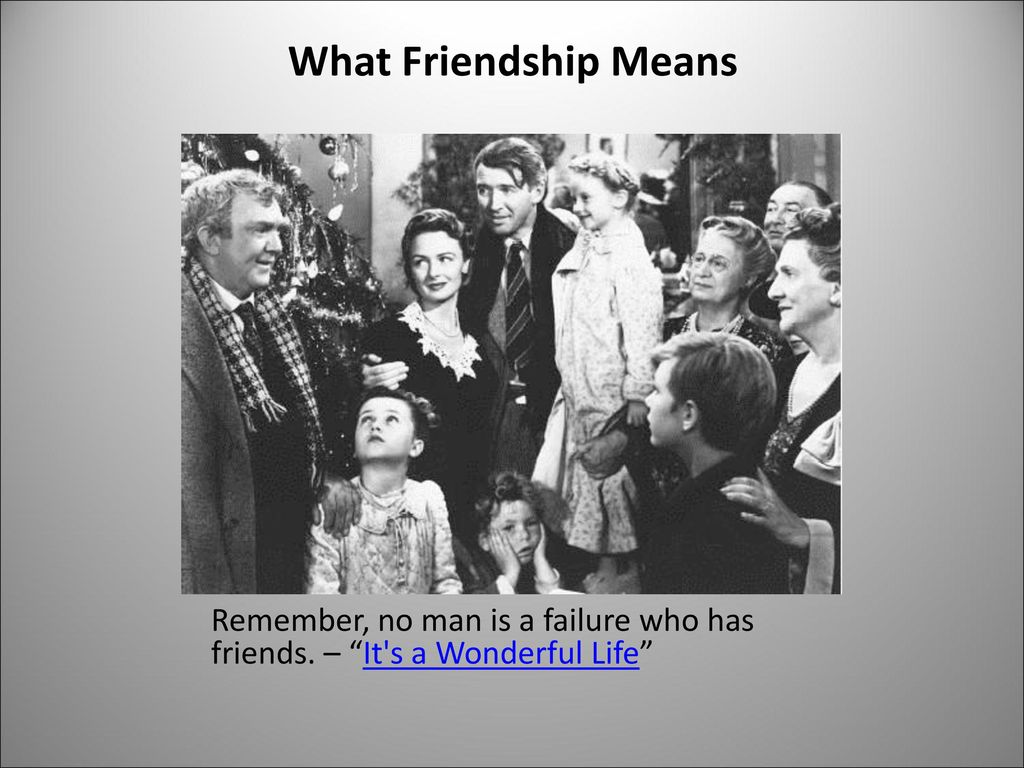 What Friendship Means Remember, no man is a failure who has friends. – It s a Wonderful Life