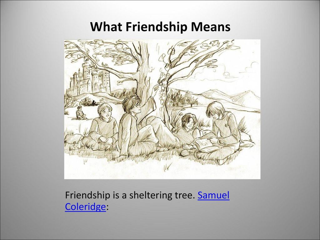 What Friendship Means Friendship is a sheltering tree. Samuel Coleridge: