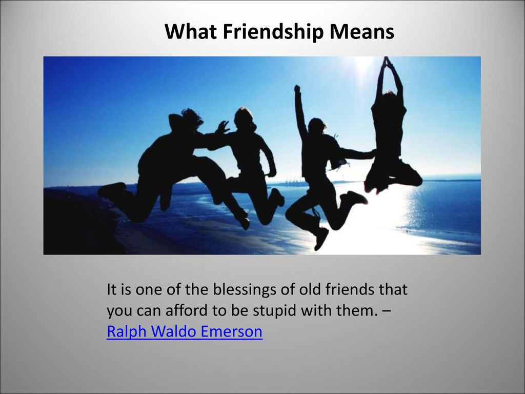 What Friendship Means It is one of the blessings of old friends that you can afford to be stupid with them.