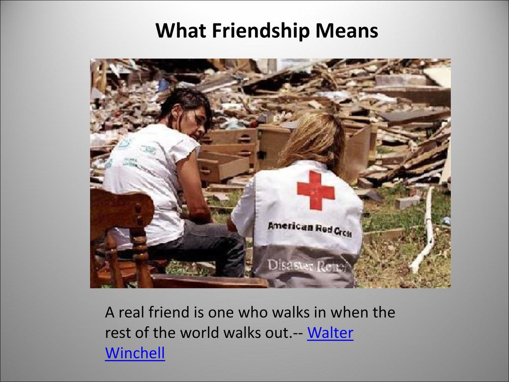 What Friendship Means A real friend is one who walks in when the rest of the world walks out.-- Walter Winchell.
