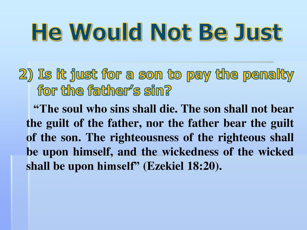 The son will not bear the guilt of the father, and the father will not bear the guilt of the son, the truth of the righteous with him and remains, and the lawlessness of the lawless with him and remains (Ezek. 18:20) 32