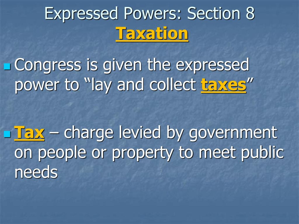 11 Expressed Powers: Section 8 Taxation Congress is given the ...
