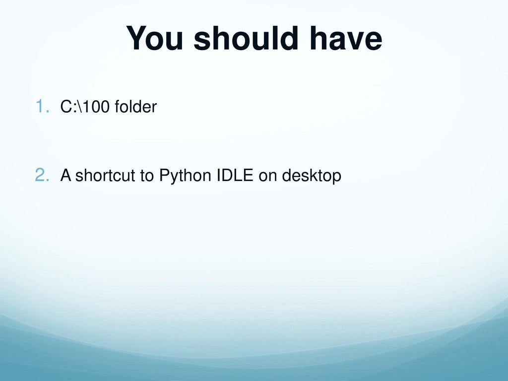 You should have C:\100 folder A shortcut to Python IDLE on desktop