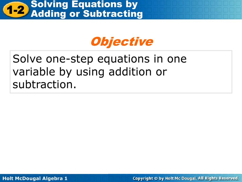 Objective Solve one-step equations in one variable by using addition or subtraction.