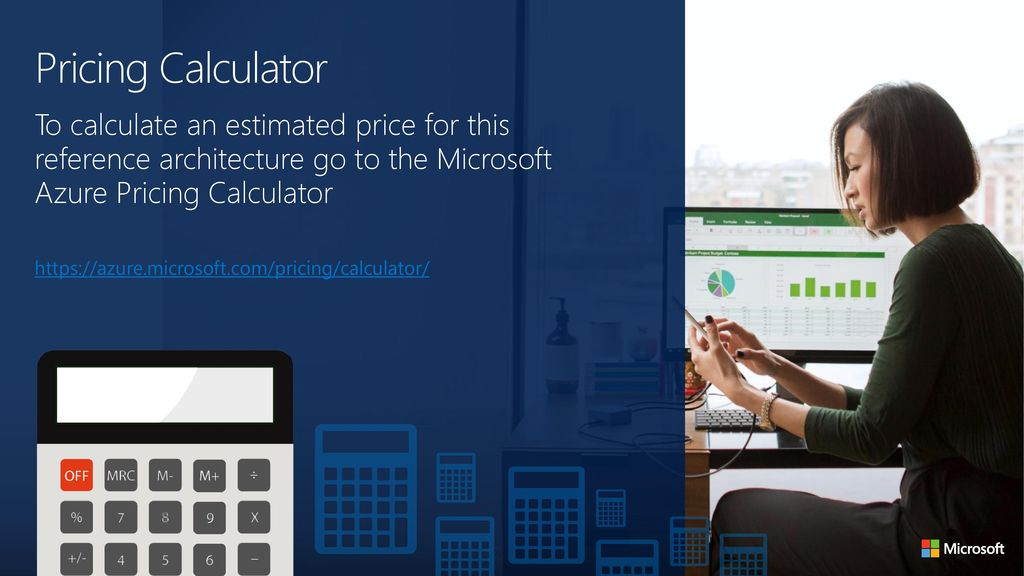 Pricing Calculator To calculate an estimated price for this reference architecture go to the Microsoft Azure Pricing Calculator.