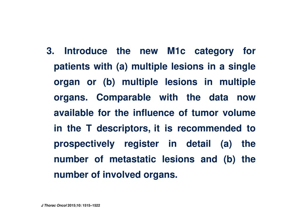 3. Introduce the new M1c category for patients with (a) multiple lesions in a single organ or (b) multiple lesions in multiple organs. Comparable with the data now available for the influence of tumor volume in the T descriptors, it is recommended to prospectively register in detail (a) the number of metastatic lesions and (b) the number of involved organs.