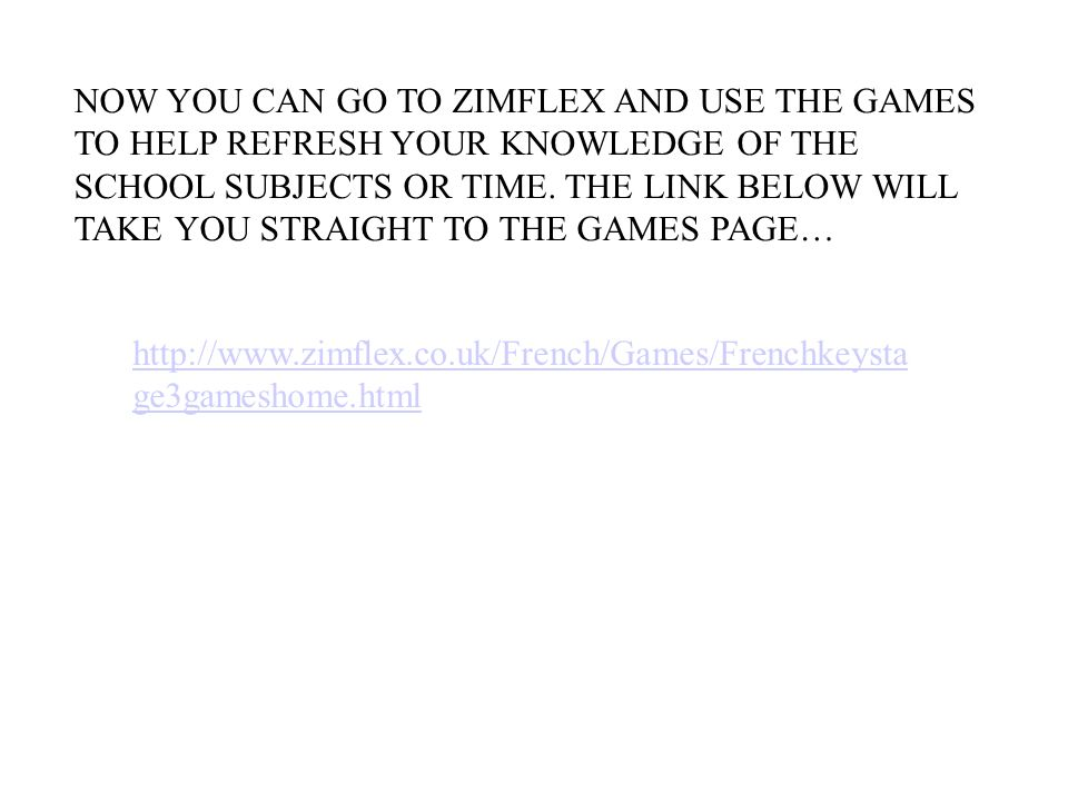 NOW YOU CAN GO TO ZIMFLEX AND USE THE GAMES TO HELP REFRESH YOUR KNOWLEDGE OF THE SCHOOL SUBJECTS OR TIME. THE LINK BELOW WILL TAKE YOU STRAIGHT TO THE GAMES PAGE…