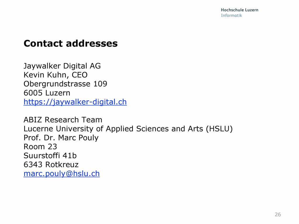 26 Contact addresses Jaywalker Digital AG Kevin Kuhn, CEO Obergrundstrasse  Luzern ABIZ Research Team Lucerne University of Applied Sciences and Arts  ... 14f79643c3