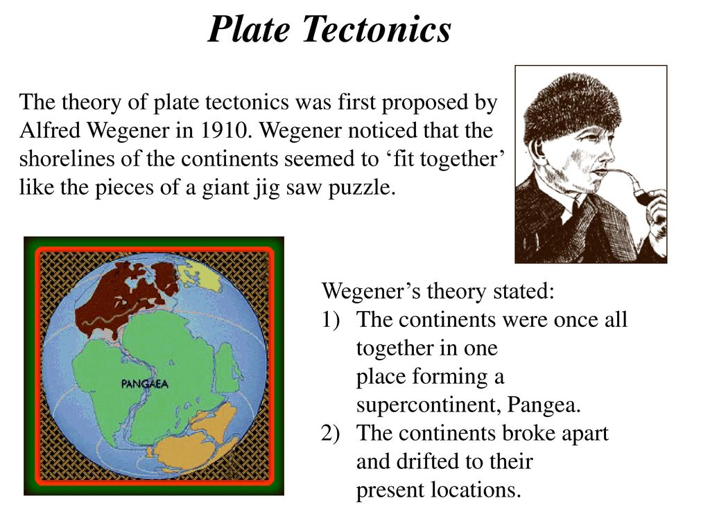 plate tectonics theory Plate tectonics is a theory that was first proposed in the early 1900s by scientist alfred wegener, but was not said to be true until the 1960s.