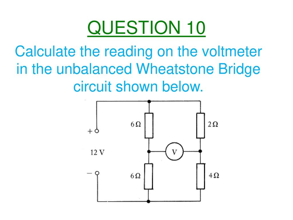 Higher Electricity Ppt Download Of An Electrical Circuit Showing The Wheatstone Bridge 11 Question 10 Calculate Reading On Voltmeter In Unbalanced Shown Below