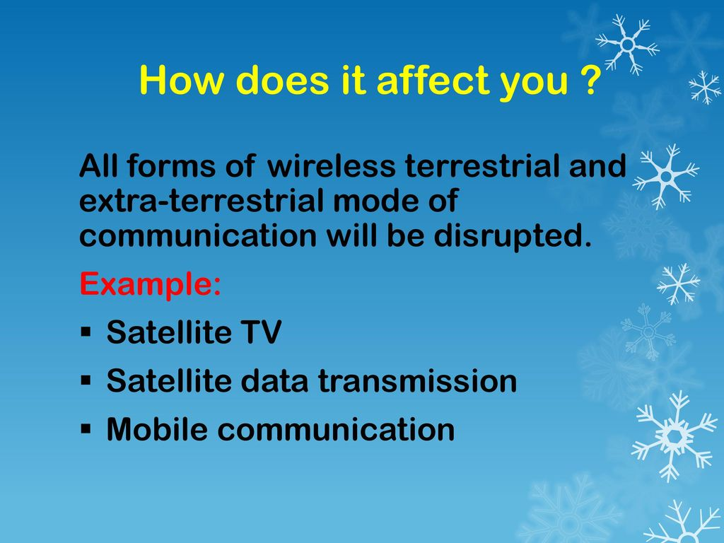 How does it affect you All forms of wireless terrestrial and extra-terrestrial mode of communication will be disrupted.