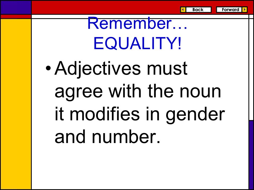 Adjectives must agree with the noun it modifies in gender and number.