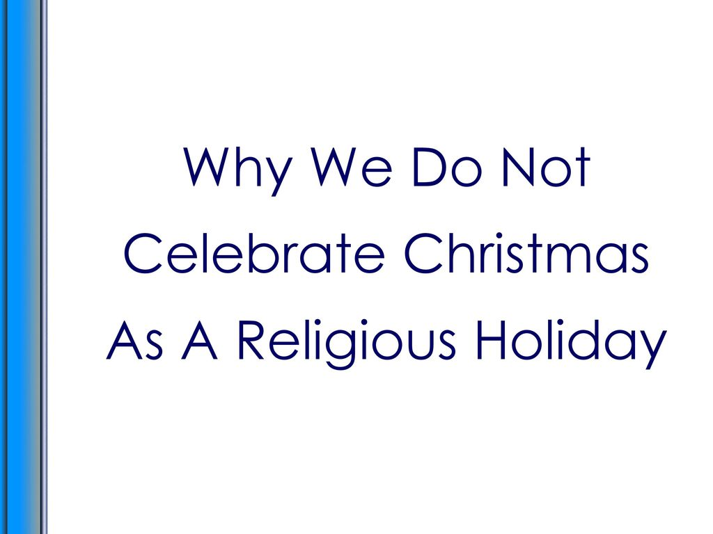 Why We Do Not Celebrate Christmas As A Religious Holiday - ppt download
