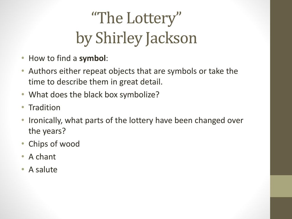 adhering to the lottery by shirley jackson By shirley jackson [] mr martin and his oldest son, baxter, held the black box securely on the stool until mr summers had stirred the papers thoroughly with his hand because so much of the ritual had been forgotten or discarded, mr summers had been successful in having slips of paper substituted for the chips of wood that had been used for.