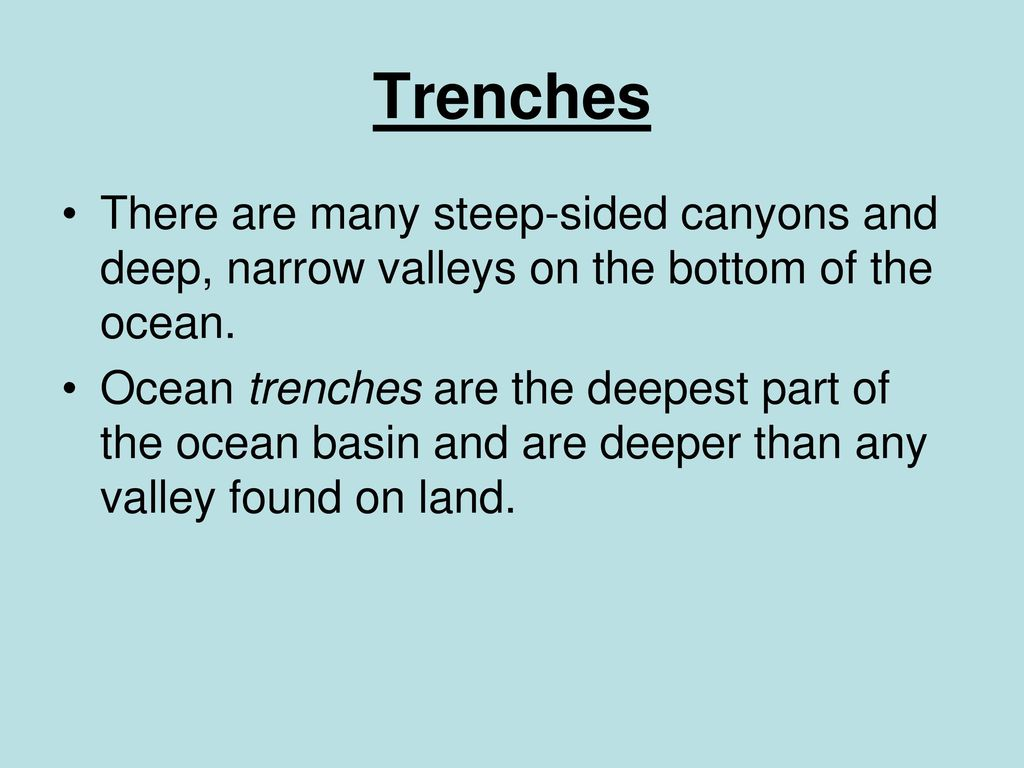Trenches There are many steep-sided canyons and deep, narrow valleys on the bottom of the ocean.