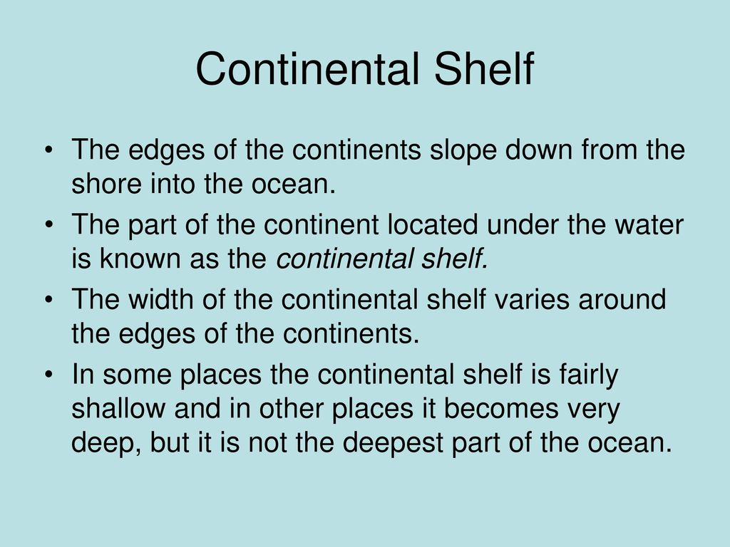 Continental Shelf The edges of the continents slope down from the shore into the ocean.