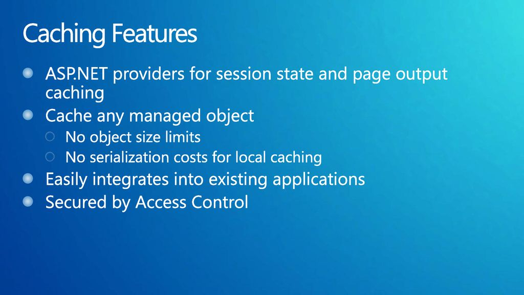 Caching Features ASP.NET providers for session state and page output caching. Cache any managed object.