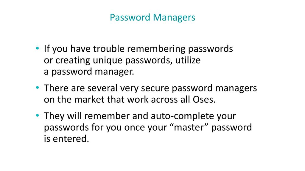 Password Managers If you have trouble remembering passwords or creating unique passwords, utilize a password manager.
