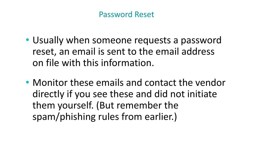 Password Reset Usually when someone requests a password reset, an  is sent to the  address on file with this information.
