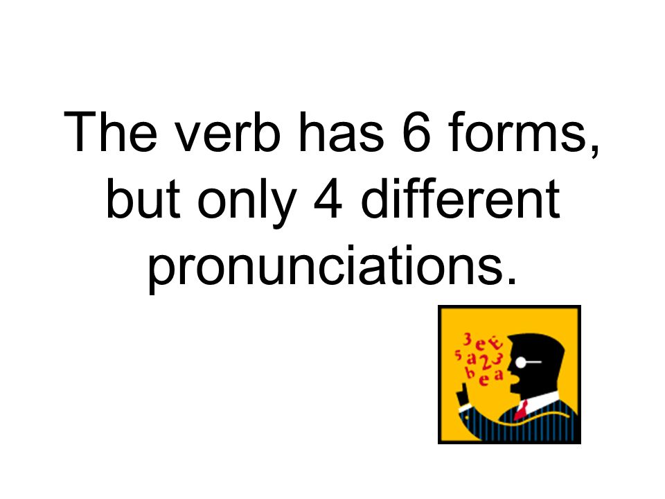 The verb has 6 forms, but only 4 different pronunciations.