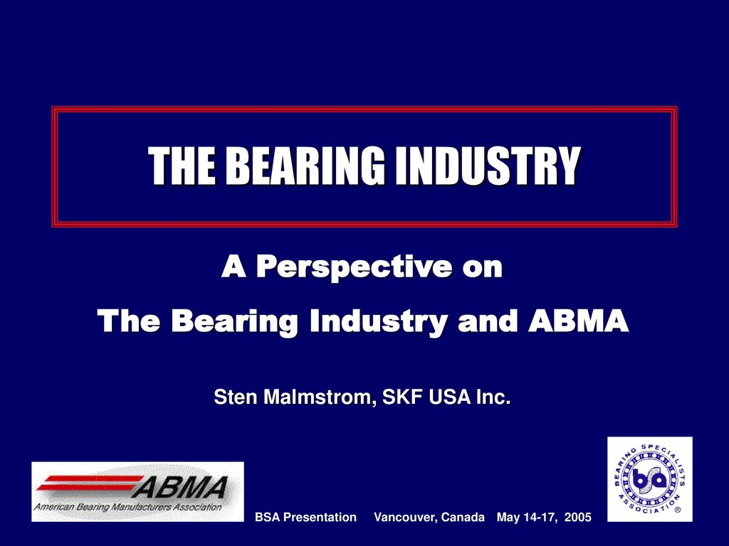 The Bearing Industry and ABMA Sten Malmstrom, SKF USA Inc  - ppt