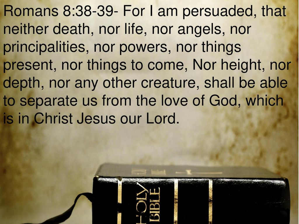 Image result for I am persuaded that neither death, nor life, nor angels, nor principalities, nor powers, nor things present, nor things to come, nor height, nor depth, nor any other creature, shall be able to separate us from the love of God which is in Christ Jesus our Lord. – Romans 8:38-39.