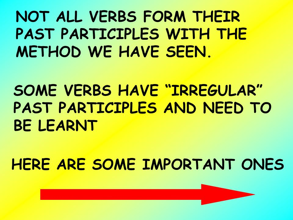 NOT ALL VERBS FORM THEIR PAST PARTICIPLES WITH THE METHOD WE HAVE SEEN.