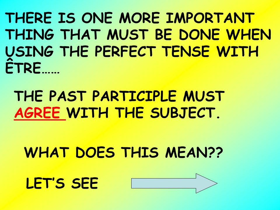 THERE IS ONE MORE IMPORTANT THING THAT MUST BE DONE WHEN USING THE PERFECT TENSE WITH ÊTRE……