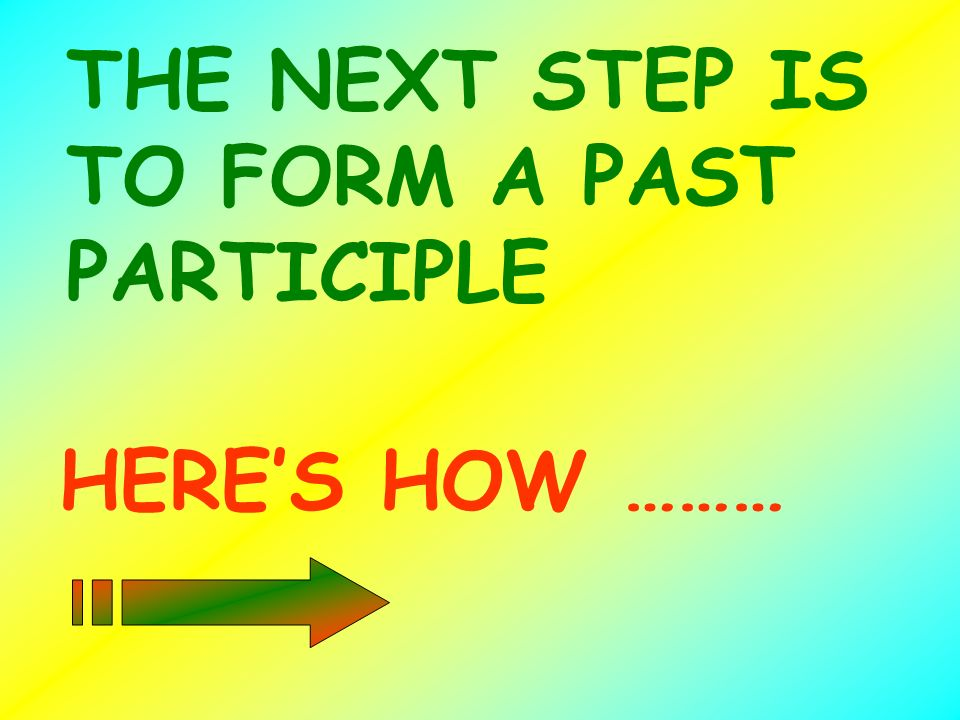 THE NEXT STEP IS TO FORM A PAST PARTICIPLE