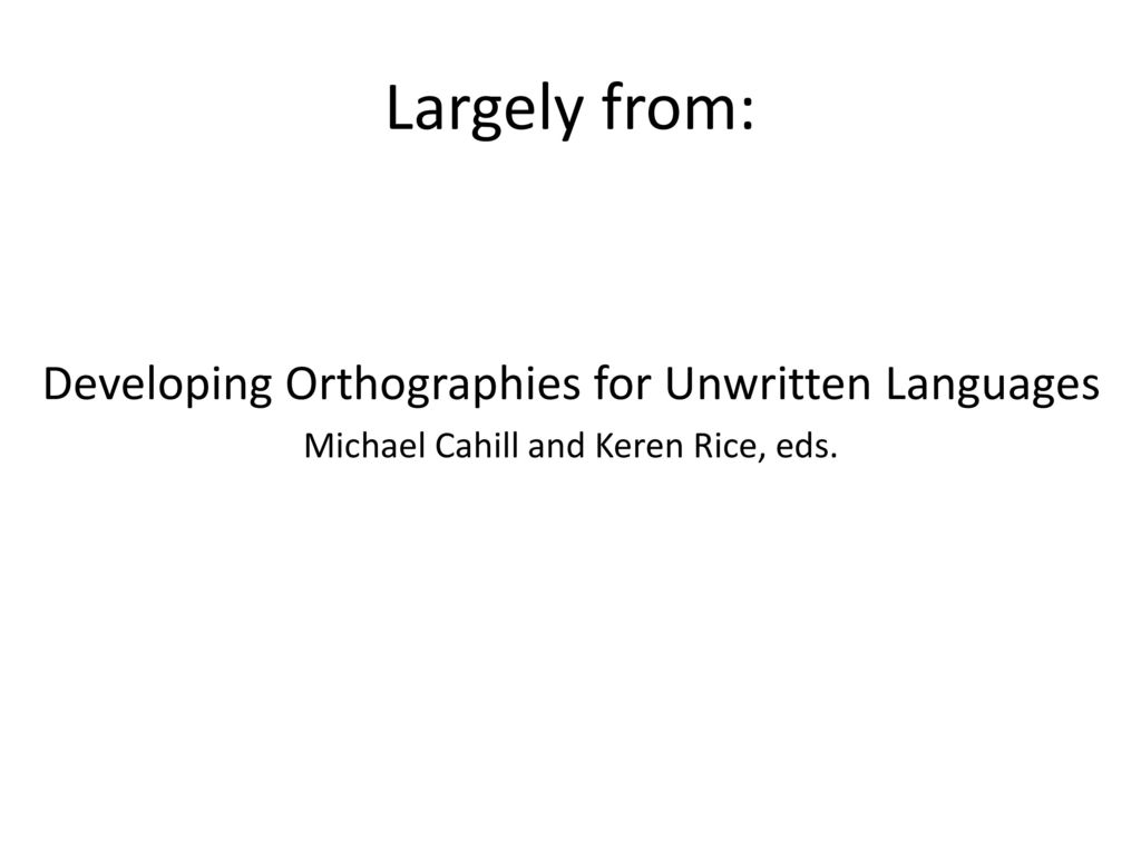 Largely from: Developing Orthographies for Unwritten Languages