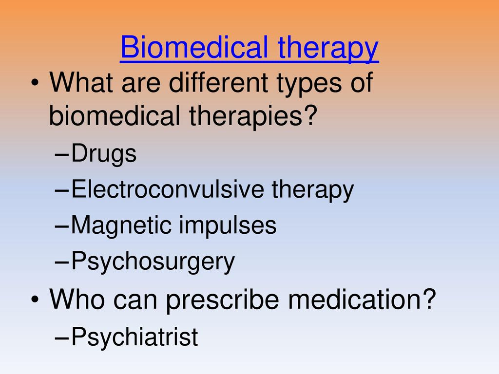 biomedical and psychotherapy approaches to treating Biomedical therapy is the use of  a mental health professional who is trained in the therapeutic approaches in psychology often, both work in harmony with the psychiatrist and psychotherapist .