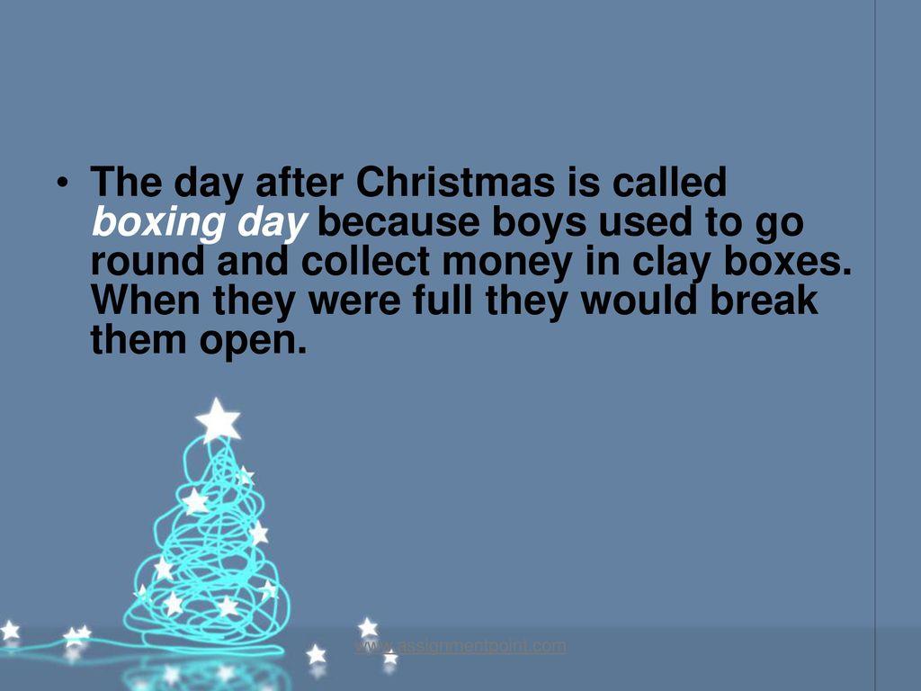 thedayafterchristmasiscalledboxingday becauseboysusedtogoroundandcollectmoneyinclayboxeswhentheywerefulltheywouldbreakthemopenjpg - What Is The Day After Christmas Called