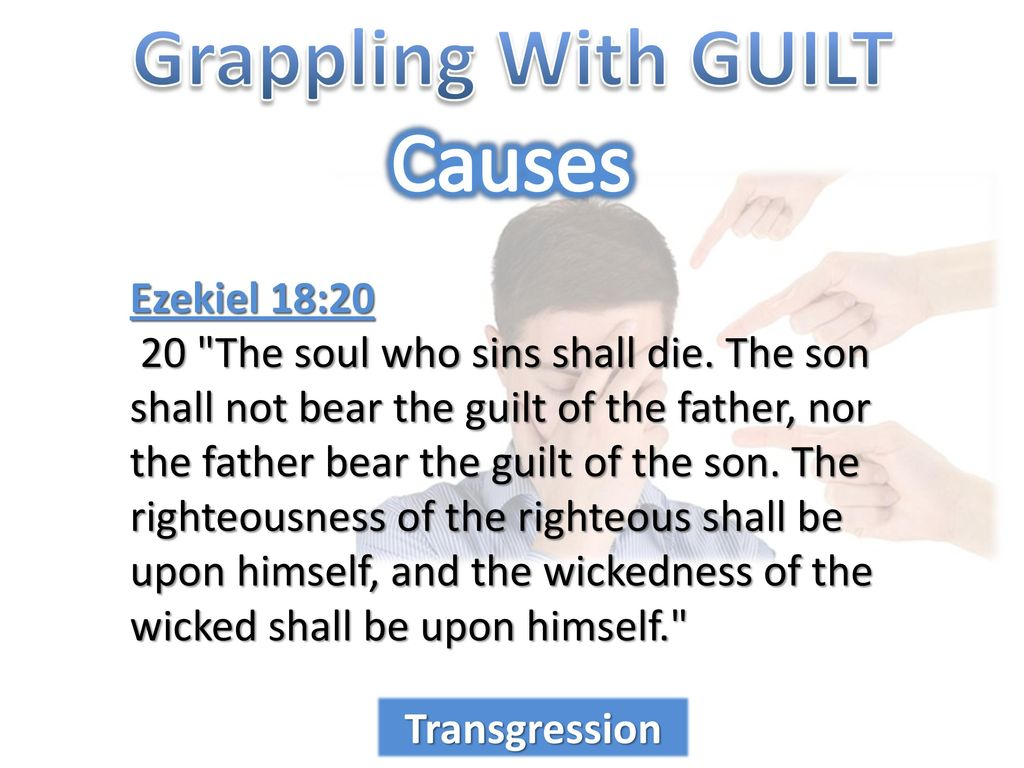 The son will not bear the guilt of the father, and the father will not bear the guilt of the son, the truth of the righteous with him and remains, and the lawlessness of the lawless with him and remains (Ezek. 18:20) 3
