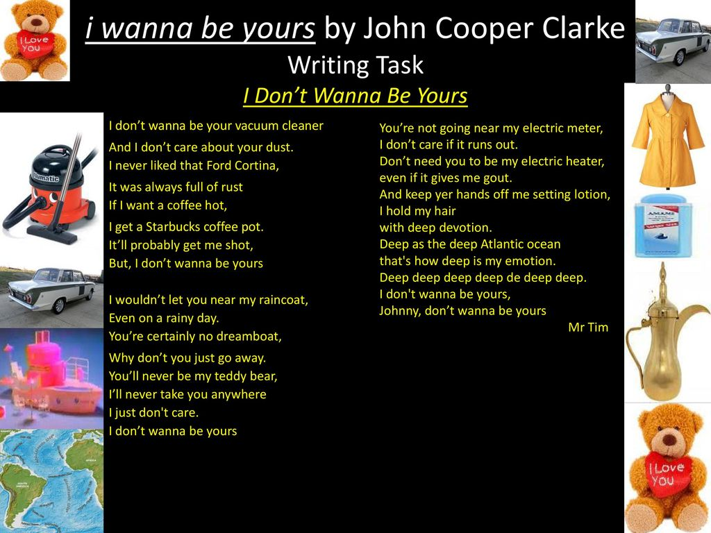 i wanna be yours by john John cooper clarke, poet and national treasure, recorded this poem in 1982 most of clarke's poetry is rhythmic and can be set to music it works best as a performance poem, best read aloud to.