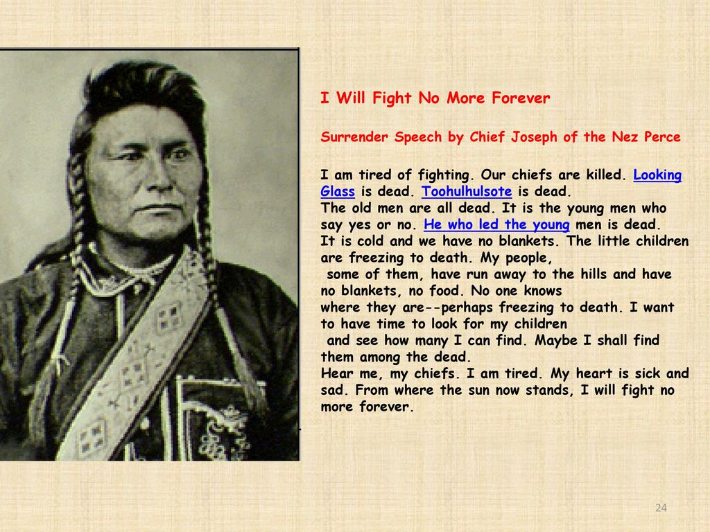 cheif josephs speech On october 5, 1877, chief joseph formally surrendered to us troops after he and his tribe, the nez perce, fought and outmaneuvered their enemies during a three-month long, 1,400-mile retreat.