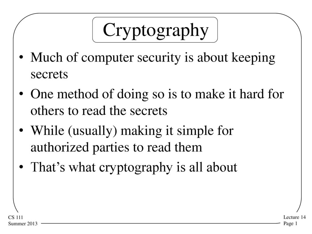 Cryptography Much of computer security is about keeping secrets