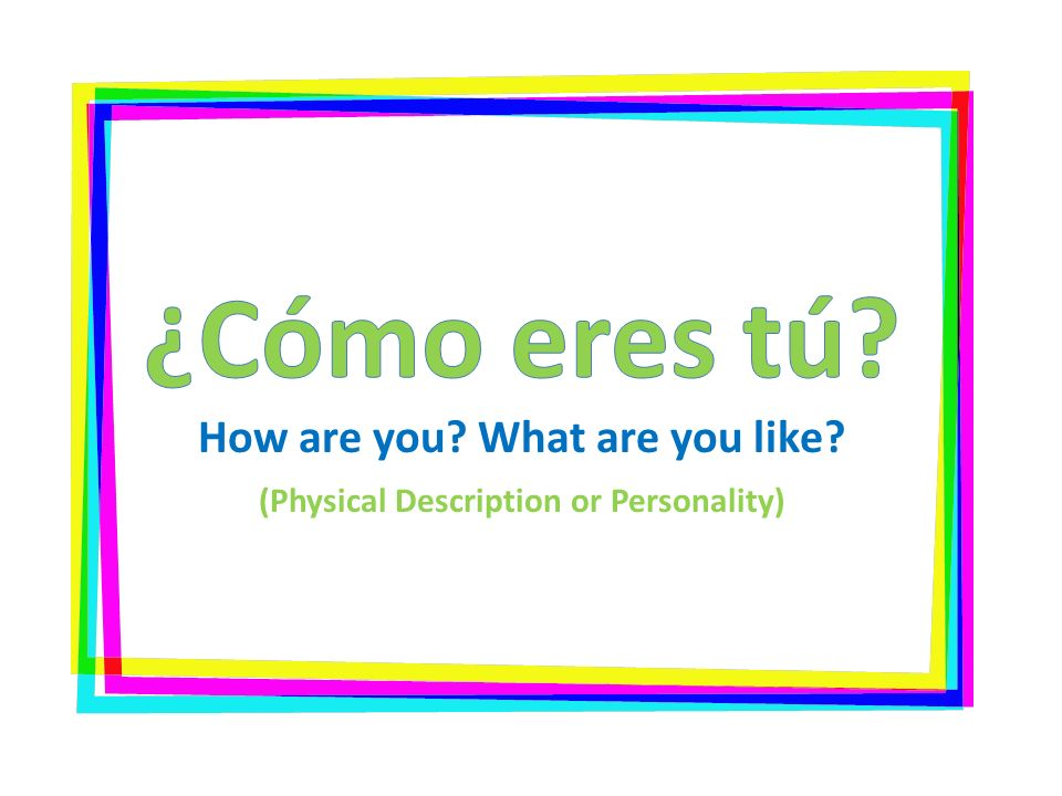 ¿Cómo eres tú. How are you. What are you like