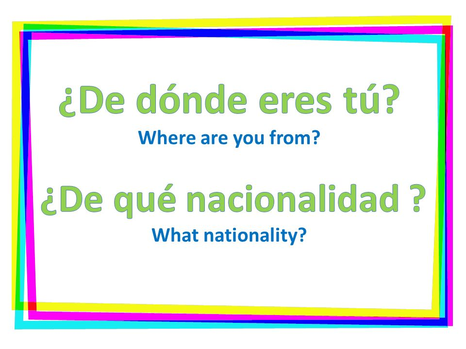 ¿De dónde eres tú. Where are you from. ¿De qué nacionalidad