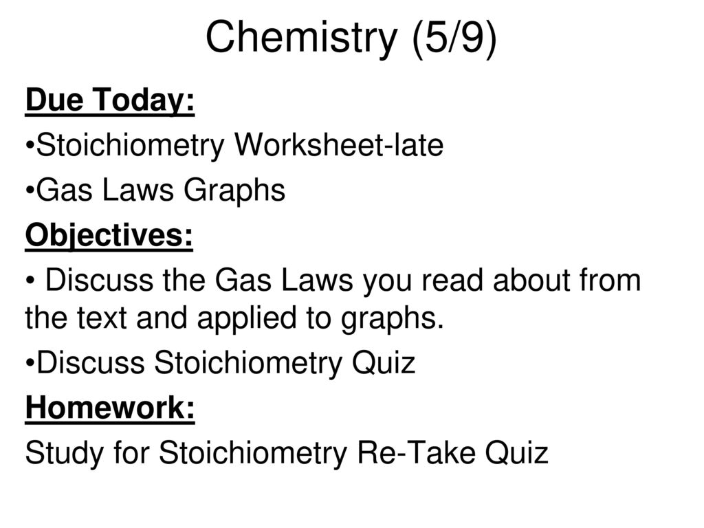 Chemistry (5/8) Due Today: Stoichiometry Worksheet Gas Laws