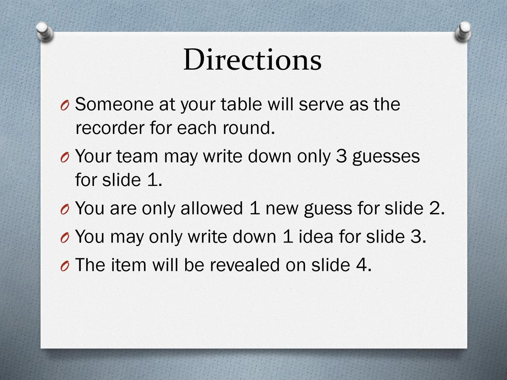Directions Someone at your table will serve as the recorder for each round. Your team may write down only 3 guesses for slide 1.