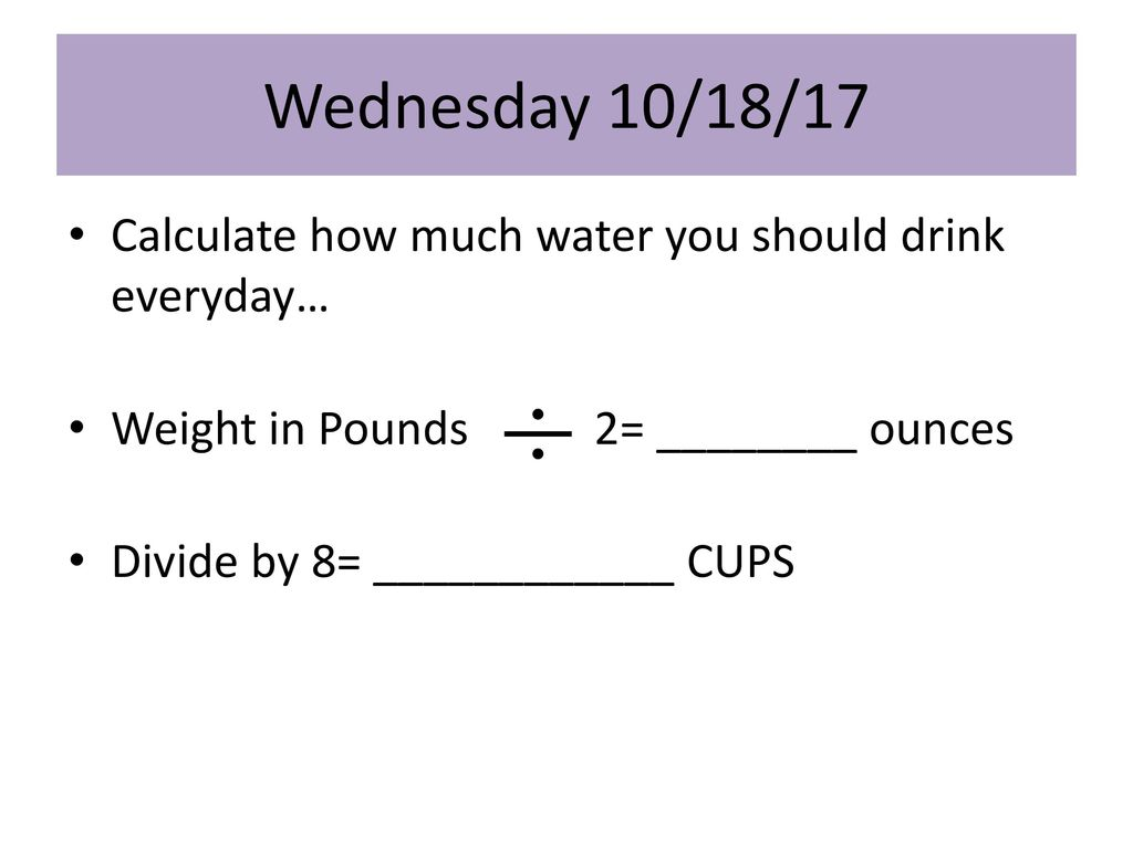 How Much Water Should I Drink A Day Calculator >> Wednesday 10 18 17 Calculate How Much Water You Should Drink