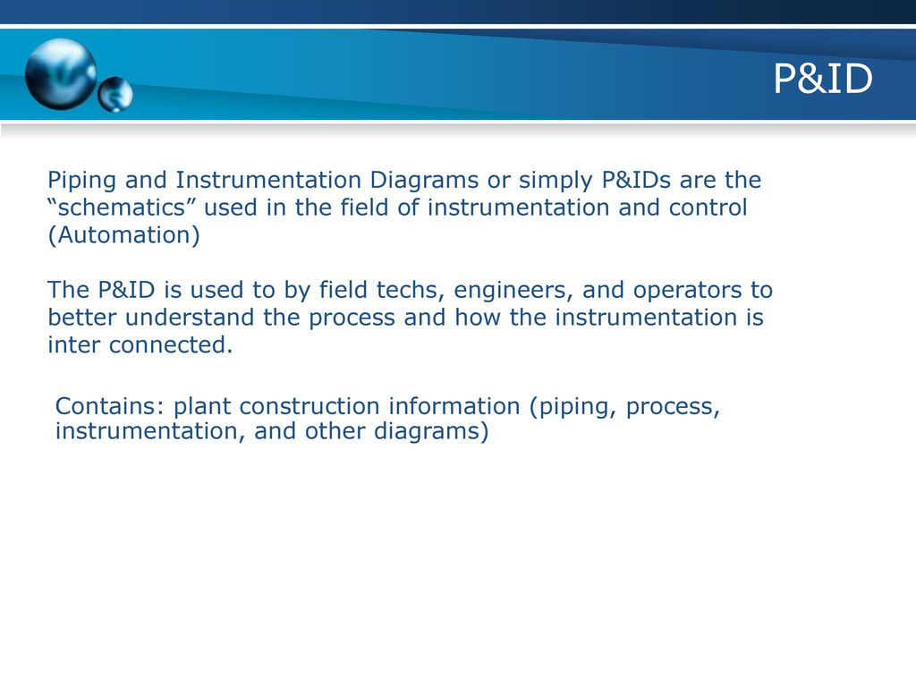P&ID Piping and Instrumentation Diagrams or simply P&IDs are the schematics  used in the field of