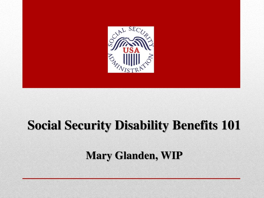 Social Security Disability Benefits 101 Mary Glanden, WIP
