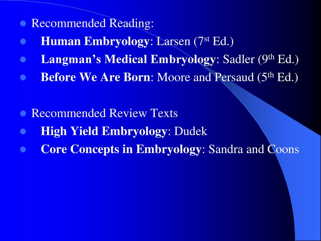 Recommended Reading: Human Embryology: Larsen (7st Ed.) Langman's Medical Embryology: Sadler (9th Ed.)