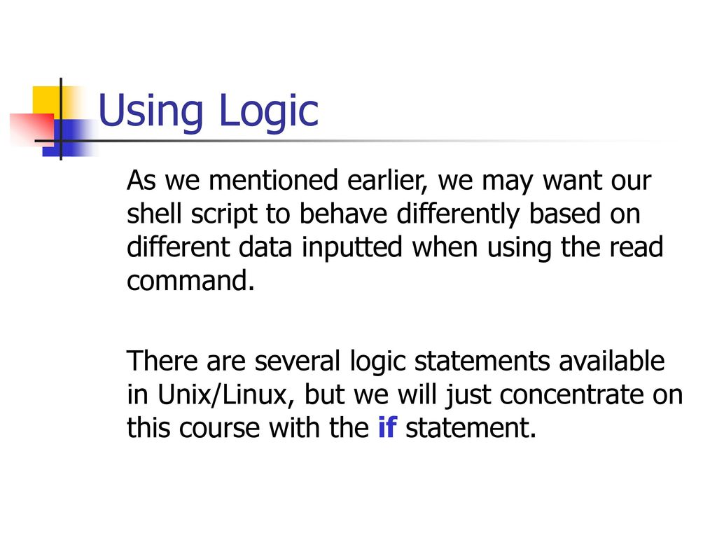 using logic as we mentioned earlier we may want our shell script to behave differently